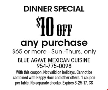 DINNER SPECIAL. $10 OFF any purchase $65 or more - Sun.-Thurs. only. With this coupon. Not valid on holidays. Cannot be combined with Happy Hour and other offers. 1 coupon per table. No separate checks. Expires 8-25-17. CS