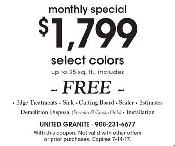 monthly special $1,799 select colors up to 35 sq. ft., includes~ FREE ~ - Edge Treatments - Sink - Cutting Board - Sealer - Estimates Demolition Disposal (Formica & Corian Only) - Installation. With this coupon. Not valid with other offers or prior purchases. Expires 7-14-17.