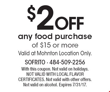 $2OFF any food purchase of $15 or more. Valid at Mohnton Location Only.  With this coupon. Not valid on holidays. NOT VALID WITH LOCAL FLAVOR CERTIFICATES. Not valid with other offers. Not valid on alcohol. Expires 7/31/17.