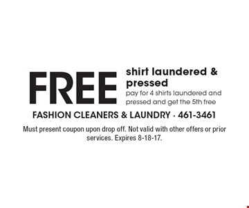 Free shirt laundered & pressed pay for 4 shirts laundered and pressed and get the 5th free. Must present coupon upon drop off. Not valid with other offers or prior services. Expires 8-18-17.