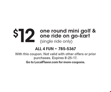 $12 one round mini golf & one ride on go-kart (single ride only). With this coupon. Not valid with other offers or prior purchases. Expires 8-25-17.Go to LocalFlavor.com for more coupons.