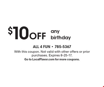 $10 off any birthday. With this coupon. Not valid with other offers or prior purchases. Expires 8-25-17. Go to LocalFlavor.com for more coupons.