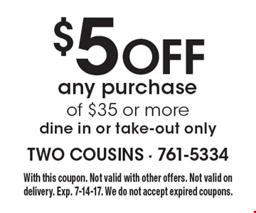 $5 Off any purchase of $35 or more. Dine in or take-out only. With this coupon. Not valid with other offers. Not valid on delivery. Exp. 7-14-17. We do not accept expired coupons.
