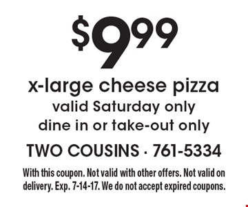 $9.99 x-large cheese pizza. Valid Saturday only. Dine in or take-out only. With this coupon. Not valid with other offers. Not valid on delivery. Exp. 7-14-17. We do not accept expired coupons.