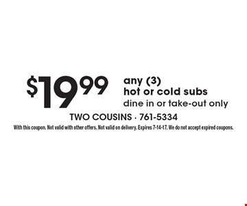 $19.99 any (3) hot or cold subs. Dine in or take-out only. With this coupon. Not valid with other offers. Not valid on delivery. Expires 7-14-17. We do not accept expired coupons.