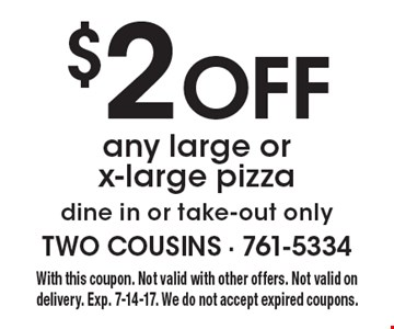 $2 Off any large or x-large pizza. Dine in or take-out only. With this coupon. Not valid with other offers. Not valid on delivery. Exp. 7-14-17. We do not accept expired coupons.