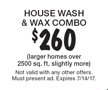 $260 house wash & wax combo (larger homes over 2500 sq. ft. slightly more). Not valid with any other offers. Must present ad. Expires 7/14/17.