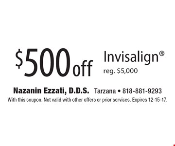 $500 off Invisalign reg. $5,000. With this coupon. Not valid with other offers or prior services. Expires 12-15-17.