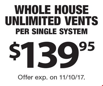 $139.95 Whole House Unlimited Vents Per Single System. Offer exp. on 11/10/17.