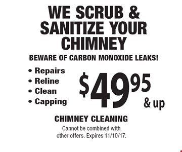 $49.95 & up We Scrub & Sanitize Your Chimney, Beware of Carbon Monoxide Leaks! - Repairs - Reline - Clean - Capping. Cannot be combined with other offers. Expires 11/10/17.