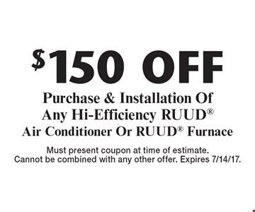 $150 off Purchase & Installation Of Any Hi-Efficiency RUUD Air Conditioner Or RUUD Furnace. Must present coupon at time of estimate.Cannot be combined with any other offer. Expires 7/14/17.
