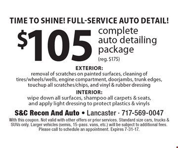 Time To Shine! Full-Service Auto Detail! $105 complete auto detailing package (reg. $175) EXTERIOR: removal of scratches on painted surfaces, cleaning of tires/wheels/wells, engine compartment, doorjambs, trunk edges, touchup all scratches/chips, and vinyl & rubber dressing INTERIOR: wipe down all surfaces, shampoo all carpets & seats, and apply light dressing to protect plastics & vinyls. With this coupon. Not valid with other offers or prior services. Standard size cars, trucks & SUVs only. Larger vehicles (semis, 15-pass. vans, etc.) will be subject to additional fees. Please call to schedule an appointment. Expires 7-31-17.