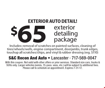 Exterior Auto Detail! $65 exterior detailing package Includes: removal of scratches on painted surfaces, cleaning of tires/wheels/wells, engine compartment, doorjambs, trunk edges, touchup all scratches/chips, and vinyl & rubber dressing (reg. $110). With this coupon. Not valid with other offers or prior services. Standard size cars, trucks & SUVs only. Larger vehicles (semis, 15-pass. vans, etc.) will be subject to additional fees. Please call to schedule an appointment. Expires 7-31-17.