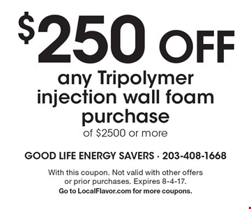 $250 OFF any Tripolymer injection wall foam purchase of $2500 or more. With this coupon. Not valid with other offers or prior purchases. Expires 8-4-17.Go to LocalFlavor.com for more coupons.