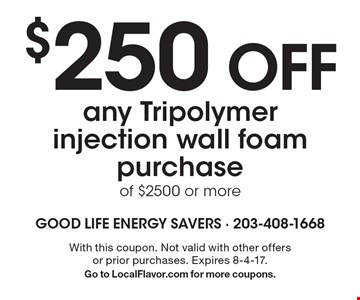 $250 OFF any Tripolymer injection wall foam purchase of $2500 or more. With this coupon. Not valid with other offers or prior purchases. Expires 8-4-17. Go to LocalFlavor.com for more coupons.