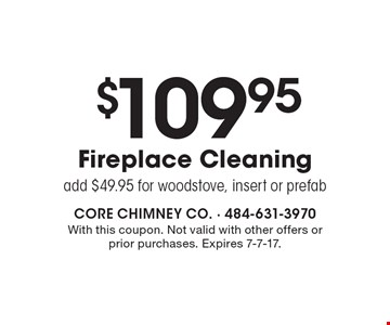 $109.95 Fireplace Cleaning add $49.95 for wood stove, insert or prefab. With this coupon. Not valid with other offers or prior purchases. Expires 7-7-17.