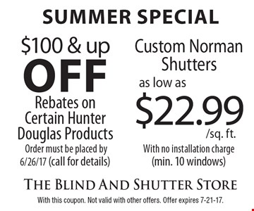 Summer special. $100 & up off rebates on certain Hunter Douglas products order must be placed by 6/26/17 (call for details), custom Norman Shutters as low as $22.99/sq. ft. with no installation charge (min. 10 windows). With this coupon. Not valid with other offers. Offer expires 7-21-17.