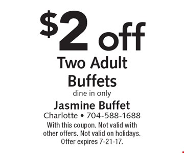 $2 off two adult buffets. Dine in only. With this coupon. Not valid with other offers. Not valid on holidays. Offer expires 7-21-17.