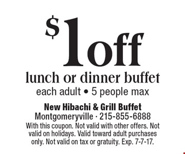 $1off lunch or dinner buffet. Each adult. 5 people max. With this coupon. Not valid with other offers. Not valid on holidays. Valid toward adult purchases only. Not valid on tax or gratuity. Exp. 7-7-17.