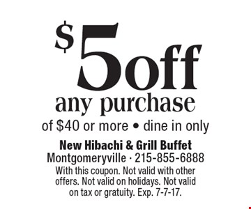 $5 off any purchase of $40 or more. Dine in only. With this coupon. Not valid with other offers. Not valid on holidays. Not valid on tax or gratuity. Exp. 7-7-17.