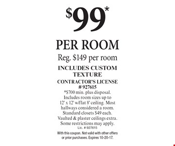 $99* PER ROOM Reg. $149 per room Includes Custom Texture Contractor's License# 927615 *$700 min. plus disposal. Includes room sizes up to 12' x 12' w/flat 8' ceiling. Most hallways considered a room. Standard closets $49 each. Vaulted & plaster ceilings extra. Some restrictions may apply. Lic. # 927615. With this coupon. Not valid with other offers or prior purchases. Expires 10-20-17.