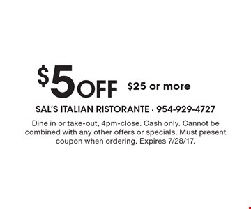 $5 Off $25 or more. Dine in or take-out, 4pm-close. Cash only. Cannot be combined with any other offers or specials. Must present coupon when ordering. Expires 7/28/17.