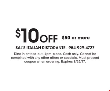 $10 Off $50 or more. Dine in or take-out, 4pm-close. Cash only. Cannot be combined with any other offers or specials. Must present coupon when ordering. Expires 8/25/17.