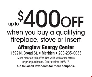 Up to $400 OFF when you buy a qualifying fireplace, stove or insert. Must mention this offer. Not valid with other offers or prior purchases. Offer expires 10/6/17. Go to LocalFlavor.com for more coupons.