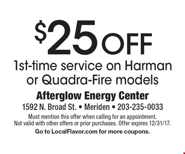 $25 OFF 1st-time service on Harman or Quadra-Fire models. Must mention this offer when calling for an appointment. Not valid with other offers or prior purchases. Offer expires 12/31/17. Go to LocalFlavor.com for more coupons.