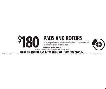 $180 PADS AND ROTORS Includes professional installation. Replace or resurface rotor. Lifetime warranty on brake pads.Brakes Include A Lifetime Pad Part Warranty! . With this coupon. Brake pad warranty is for the pad only and does NOT cover installation. New brake hardware is not included if needed. Front or rear on most vehicles. Offer is valid for a limited time and may change without notice.