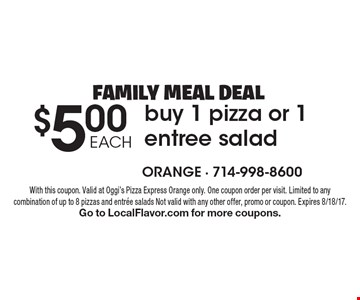 FAMILY MEAL DEAL - $5.00 EACH buy 1 pizza or 1 entree salad. With this coupon. Valid at Oggi's Pizza Express Orange only. One coupon order per visit. Limited to any combination of up to 8 pizzas and entree salads. Not valid with any other offer, promo or coupon. Expires 8/18/17.Go to LocalFlavor.com for more coupons.