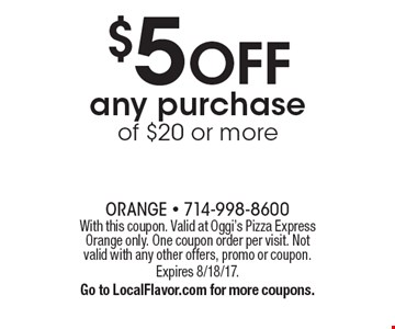 $5 OFF any purchase of $20 or more. With this coupon. Valid at Oggi's Pizza Express Orange only. One coupon order per visit. Not valid with any other offers, promo or coupon. Expires 8/18/17. Go to LocalFlavor.com for more coupons.