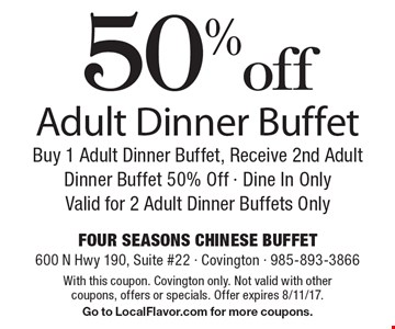 50% off Adult Dinner Buffet Buy 1 Adult Dinner Buffet, Receive 2nd Adult Dinner Buffet 50% Off - Dine In OnlyValid for 2 Adult Dinner Buffets Only. With this coupon. Covington only. Not valid with other coupons, offers or specials. Offer expires 8/11/17.Go to LocalFlavor.com for more coupons.