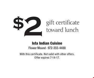 $2 gift certificate toward lunch. With this certificate. Not valid with other offers. Offer expires 7-14-17.