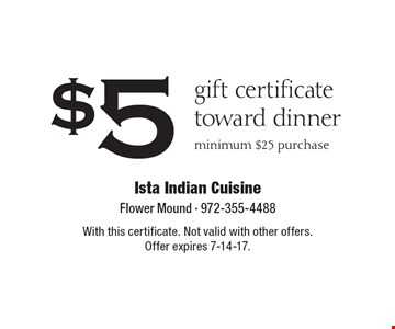 $5 gift certificate toward dinner minimum $25 purchase. With this certificate. Not valid with other offers. Offer expires 7-14-17.