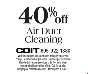 40% Off Air Duct Cleaning. With this coupon. Discount does not apply to service charge. Minimum charges apply. Limit one per customer. Residential cleaning services only. Not valid when combined with any other offers. Call for details. Geographic restrictions apply. Offer expires 10/20/17.