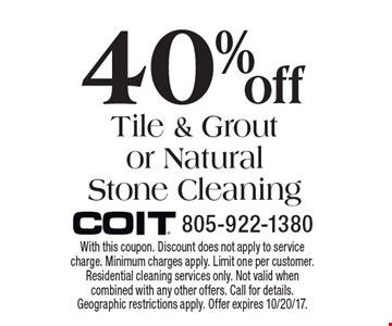 40% Off Tile & Grout or Natural Stone Cleaning. With this coupon. Discount does not apply to service charge. Minimum charges apply. Limit one per customer. Residential cleaning services only. Not valid when combined with any other offers. Call for details. Geographic restrictions apply. Offer expires 10/20/17.