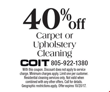 40% Off Carpet or Upholstery Cleaning. With this coupon. Discount does not apply to service charge. Minimum charges apply. Limit one per customer. Residential cleaning services only. Not valid when combined with any other offers. Call for details. Geographic restrictions apply. Offer expires 10/20/17.