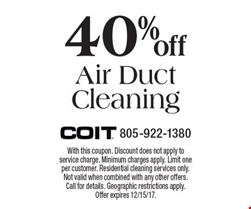 40% off Air Duct Cleaning. With this coupon. Discount does not apply to service charge. Minimum charges apply. Limit one per customer. Residential cleaning services only. Not valid when combined with any other offers. Call for details. Geographic restrictions apply. Offer expires 12/15/17.