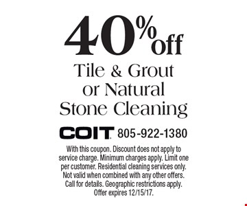40% off Tile & Grout or Natural Stone Cleaning. With this coupon. Discount does not apply to service charge. Minimum charges apply. Limit one per customer. Residential cleaning services only. Not valid when combined with any other offers. Call for details. Geographic restrictions apply. Offer expires 12/15/17.