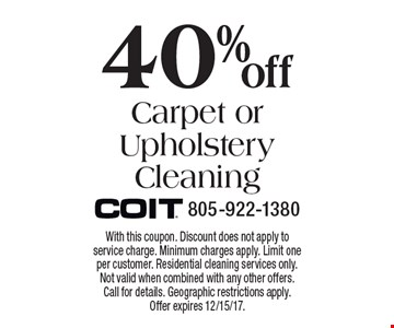 40% off Carpet or Upholstery Cleaning. With this coupon. Discount does not apply to service charge. Minimum charges apply. Limit one per customer. Residential cleaning services only. Not valid when combined with any other offers. Call for details. Geographic restrictions apply. Offer expires 12/15/17.