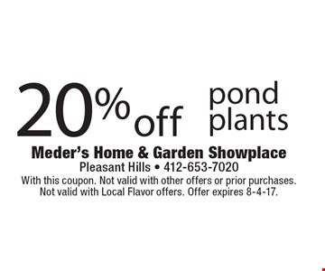 20% off pond plants. With this coupon. Not valid with other offers or prior purchases. Not valid with Local Flavor offers. Offer expires 8-4-17.
