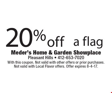20% off a flag. With this coupon. Not valid with other offers or prior purchases. Not valid with Local Flavor offers. Offer expires 8-4-17.