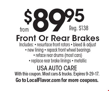 $89.95, Reg. $138, Front Or Rear Brakes. Includes: resurface front rotors, bleed & adjust, new lining, repack front wheel bearings, reface rear drums (most cars), replace rear brake linings, metallic. With this coupon. Most cars & trucks. Expires 9-29-17. Go to LocalFlavor.com for more coupons.