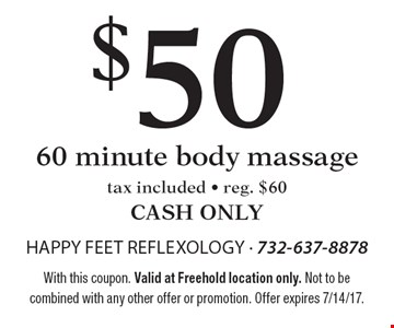 $50 60 minute body massage. Tax included. Reg. $60. CASH ONLY. With this coupon. Valid at Freehold location only. Not to be combined with any other offer or promotion. Offer expires 7/14/17.