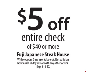 $5 off entire check of $40 or more. With coupon. Dine in or take-out. Not valid on holidays/holiday eve or with any other offers. Exp. 8-4-17.