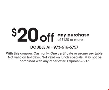 $20 off any purchase of $120 or more. With this coupon. Cash only. One certificate or promo per table. Not valid on holidays. Not valid on lunch specials. May not be combined with any other offer. Expires 9/8/17.