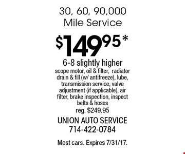 $149.95* 30, 60, 90,000 Mile Service. 6-8 slightly higher scope motor, oil & filter, radiator drain & fill (w/ antifreeze), lube, transmission service, valve adjustment (if applicable), air filter, brake inspection, inspect belts & hoses reg. $249.95. Most cars. Expires 7/31/17.