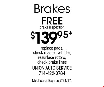 $139.95* Brakes. Replace pads, check master cylinder, resurface rotors, check brake lines. Free brake inspection. Most cars. Expires 7/31/17.
