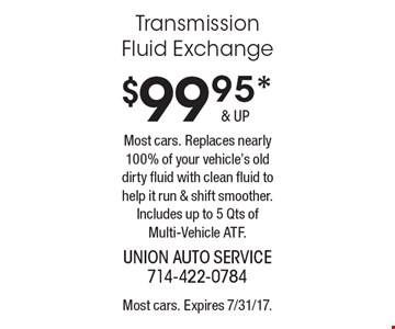 $99.95* Transmission Fluid Exchange. Most cars. Replaces nearly 100% of your vehicle's old dirty fluid with clean fluid to help it run & shift smoother. Includes up to 5 Qts of Multi-Vehicle ATF.. Most cars. Expires 7/31/17.